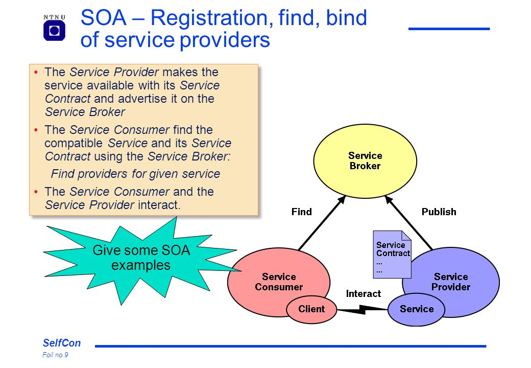 SelfCon Foil no 9 SOA – Registration, find, bind of service providers The Service Provider makes the service available with its Service Contract and advertise it on the Service Broker The Service Consumer find the compatible Service and its Service Contract using the Service Broker: Find providers for given service The Service Consumer and the Service Provider interact.