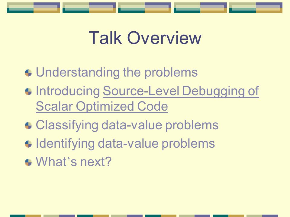 Talk Overview Understanding the problems Introducing Source-Level Debugging of Scalar Optimized Code Classifying data-value problems Identifying data-value problems What ' s next?
