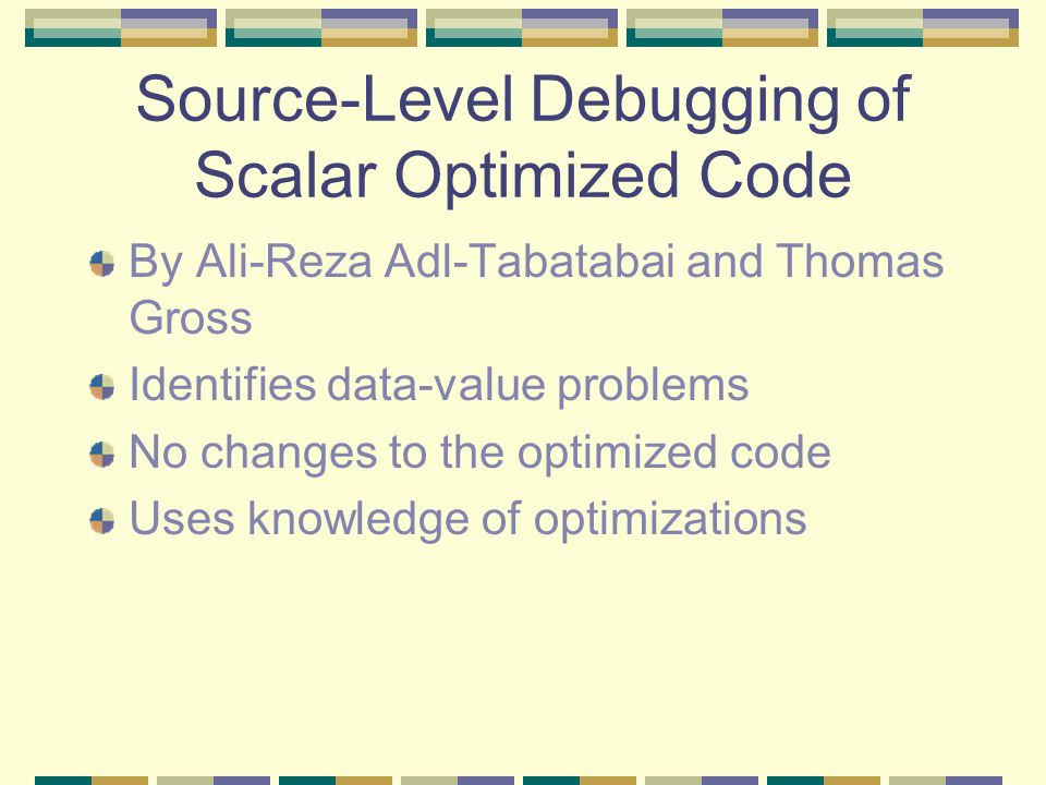 Source-Level Debugging of Scalar Optimized Code By Ali-Reza Adl-Tabatabai and Thomas Gross Identifies data-value problems No changes to the optimized code Uses knowledge of optimizations