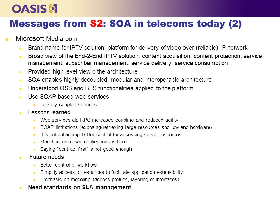 Messages from S2: SOA in telecoms today (2) n Microsoft Mediaroom l Brand name for IPTV solution: platform for delivery of video over (reliable) IP ne