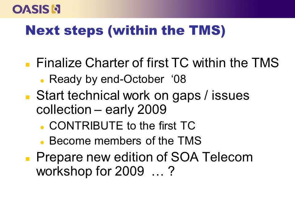 Next steps (within the TMS) n Finalize Charter of first TC within the TMS l Ready by end-October '08 n Start technical work on gaps / issues collection – early 2009 l CONTRIBUTE to the first TC l Become members of the TMS n Prepare new edition of SOA Telecom workshop for 2009 …