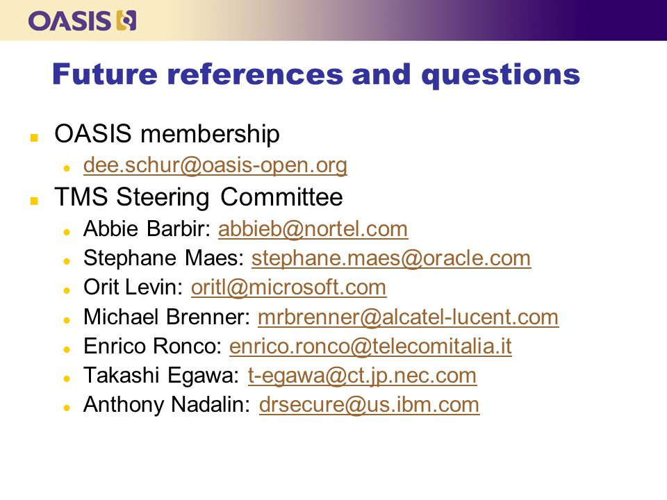 Future references and questions n OASIS membership l dee.schur@oasis-open.org dee.schur@oasis-open.org n TMS Steering Committee l Abbie Barbir: abbieb