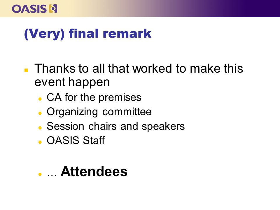 (Very) final remark n Thanks to all that worked to make this event happen l CA for the premises l Organizing committee l Session chairs and speakers l OASIS Staff l … Attendees