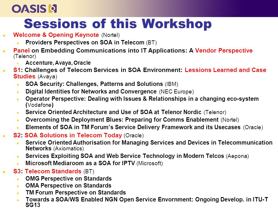 Sessions of this Workshop n Welcome & Opening Keynote (Nortel) l Providers Perspectives on SOA in Telecom (BT) n Panel on Embedding Communications int