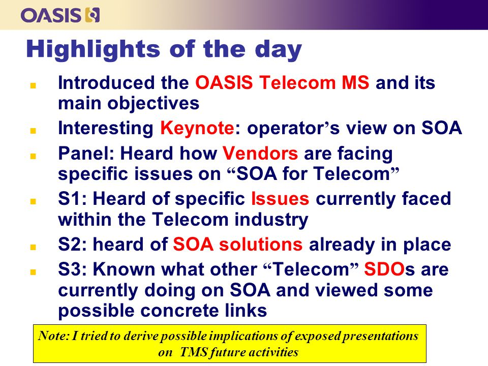 The OASIS Telecom Member Section n Objectives l Promote the use of SOA in Telecom through the development of profiles of web services stacks optimized for the real-time need of telecom industry l Collect and solve telecommunications related issues within the SOA framework l Bridge between various SDOs applying SOA and WS to the telecom sector Next Steps ( … first steps) Start first TC (January 09) on Gaps – issues – problems on OASIS SOA standards for Telecoms … solve such problems