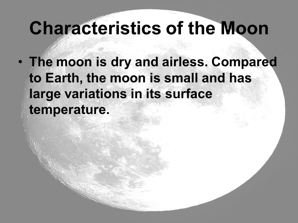 Characteristics of the Moon The moon is dry and airless. Compared to Earth, the moon is small and has large variations in its surface temperature.