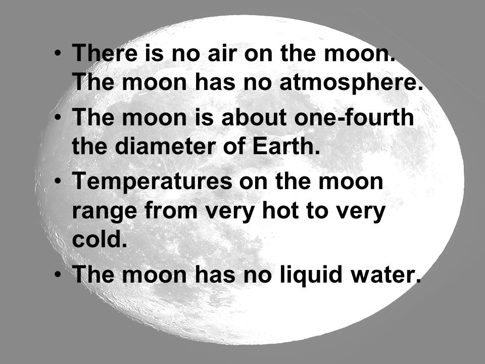 There is no air on the moon. The moon has no atmosphere. The moon is about one-fourth the diameter of Earth. Temperatures on the moon range from very