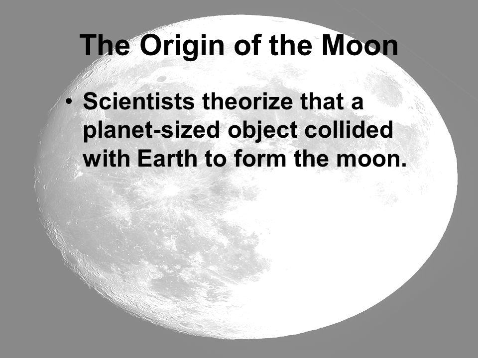 The Origin of the Moon Scientists theorize that a planet-sized object collided with Earth to form the moon.