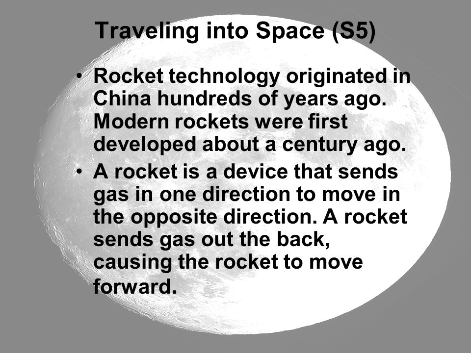 Traveling into Space (S5) Rocket technology originated in China hundreds of years ago. Modern rockets were first developed about a century ago. A rock