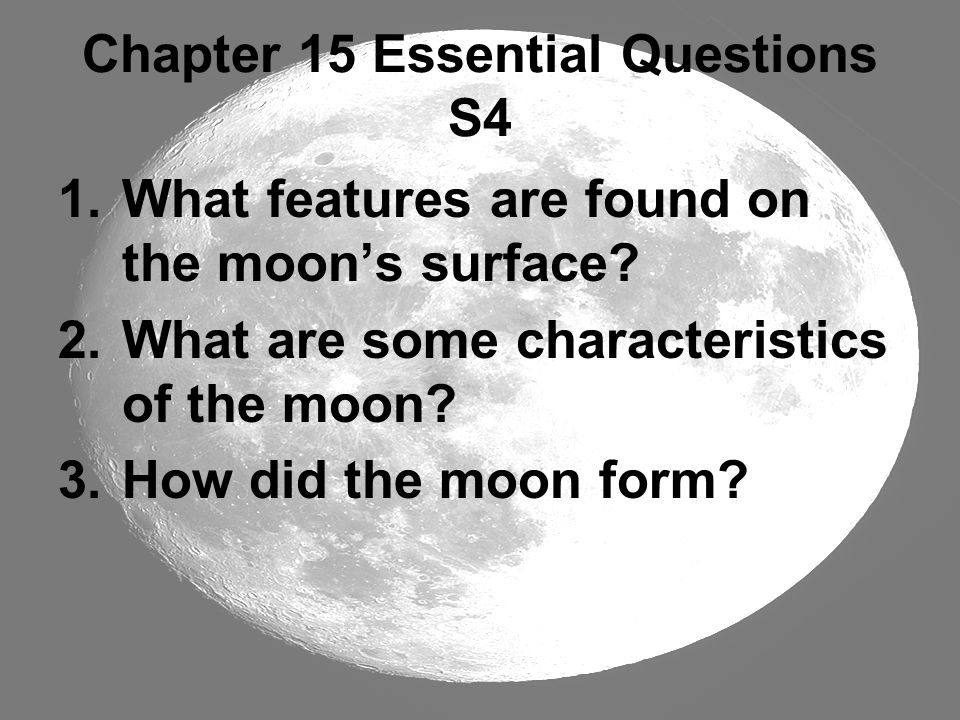 Chapter 15 Essential Questions S4 1.What features are found on the moon's surface? 2.What are some characteristics of the moon? 3.How did the moon for