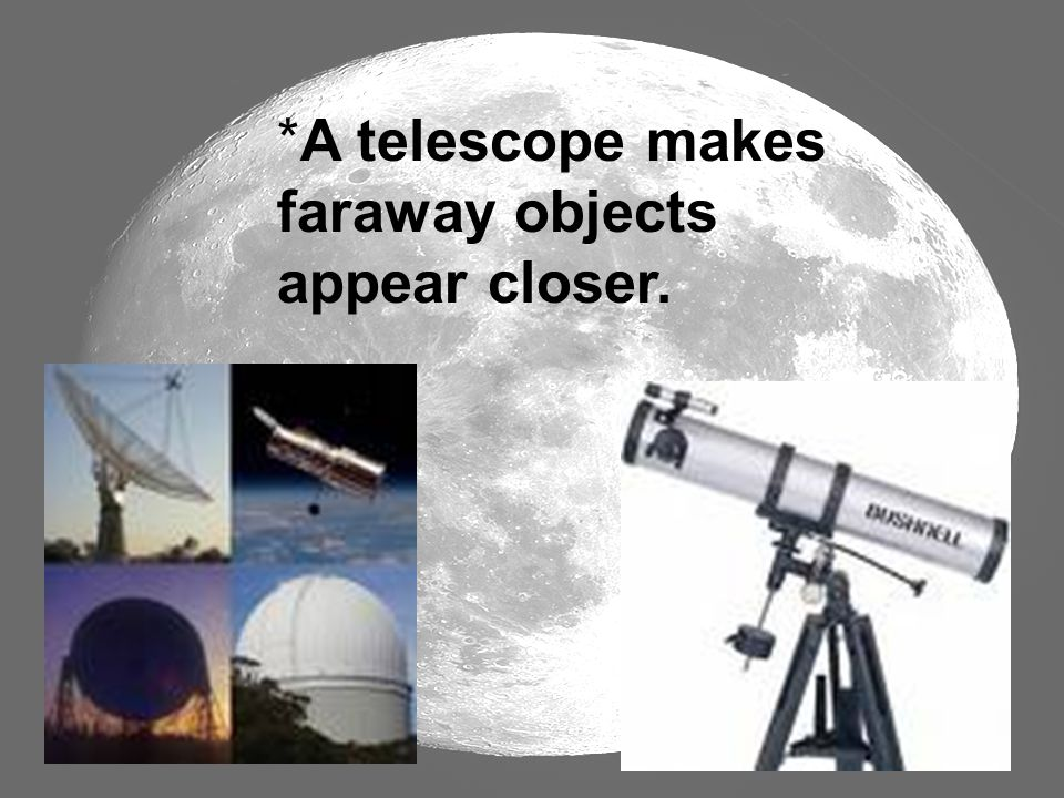 *A telescope makes faraway objects appear closer.