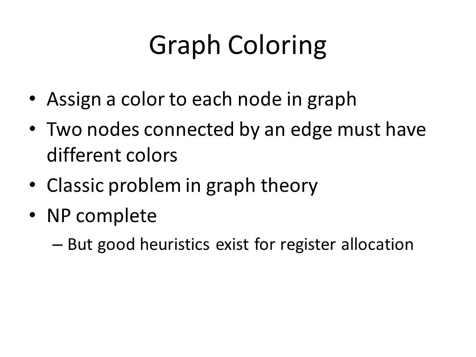 Graph Coloring Assign a color to each node in graph Two nodes connected by an edge must have different colors Classic problem in graph theory NP complete – But good heuristics exist for register allocation