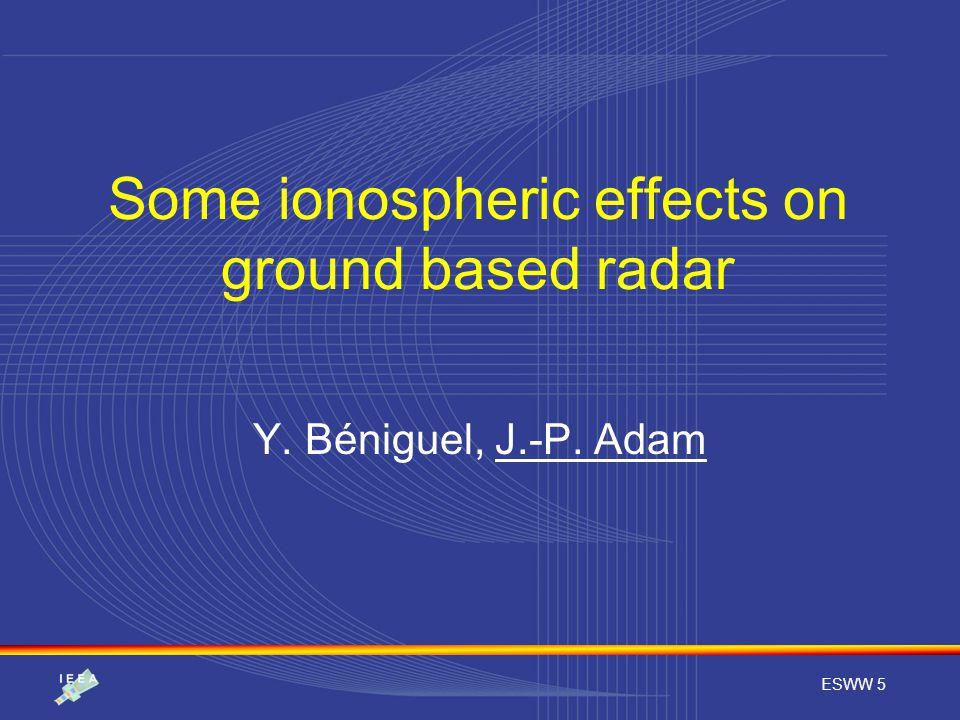ESWW 5 Some ionospheric effects on ground based radar Y. Béniguel, J.-P. Adam