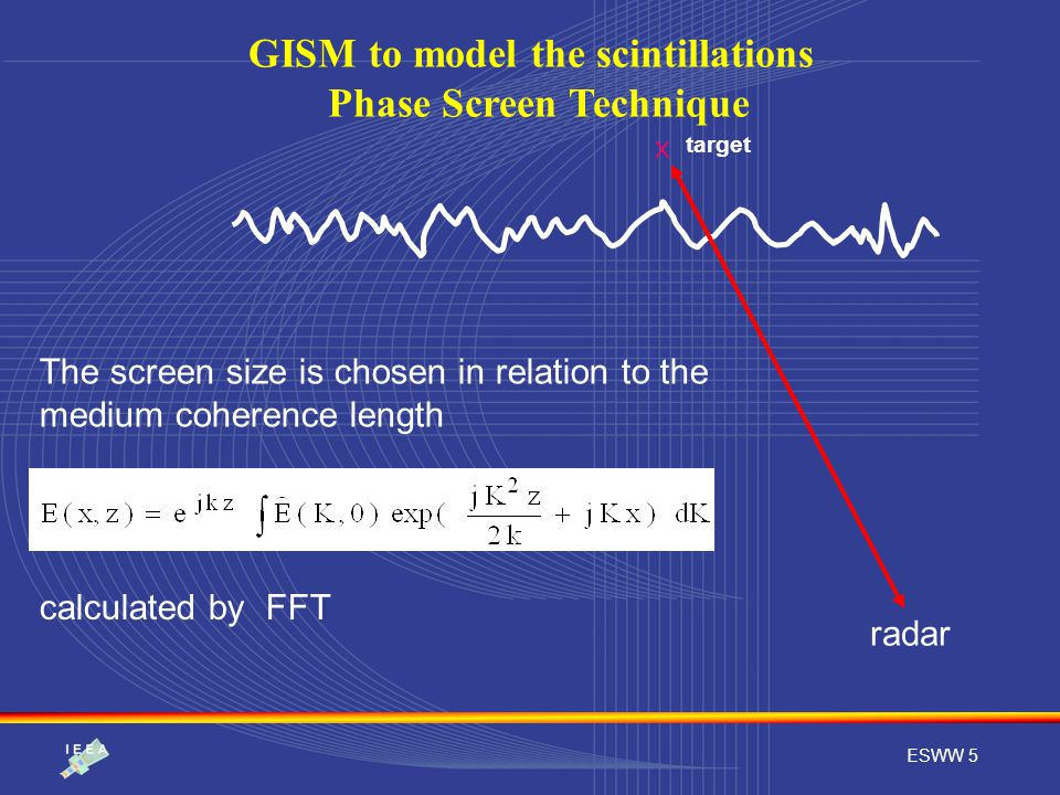 ESWW 5 GISM to model the scintillations Phase Screen Technique radar calculated by FFT The screen size is chosen in relation to the medium coherence l