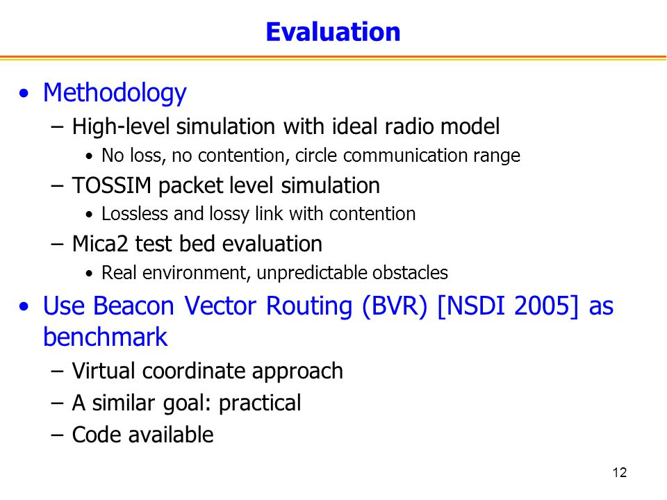 12 Evaluation Methodology –High-level simulation with ideal radio model No loss, no contention, circle communication range –TOSSIM packet level simulation Lossless and lossy link with contention –Mica2 test bed evaluation Real environment, unpredictable obstacles Use Beacon Vector Routing (BVR) [NSDI 2005] as benchmark –Virtual coordinate approach –A similar goal: practical –Code available