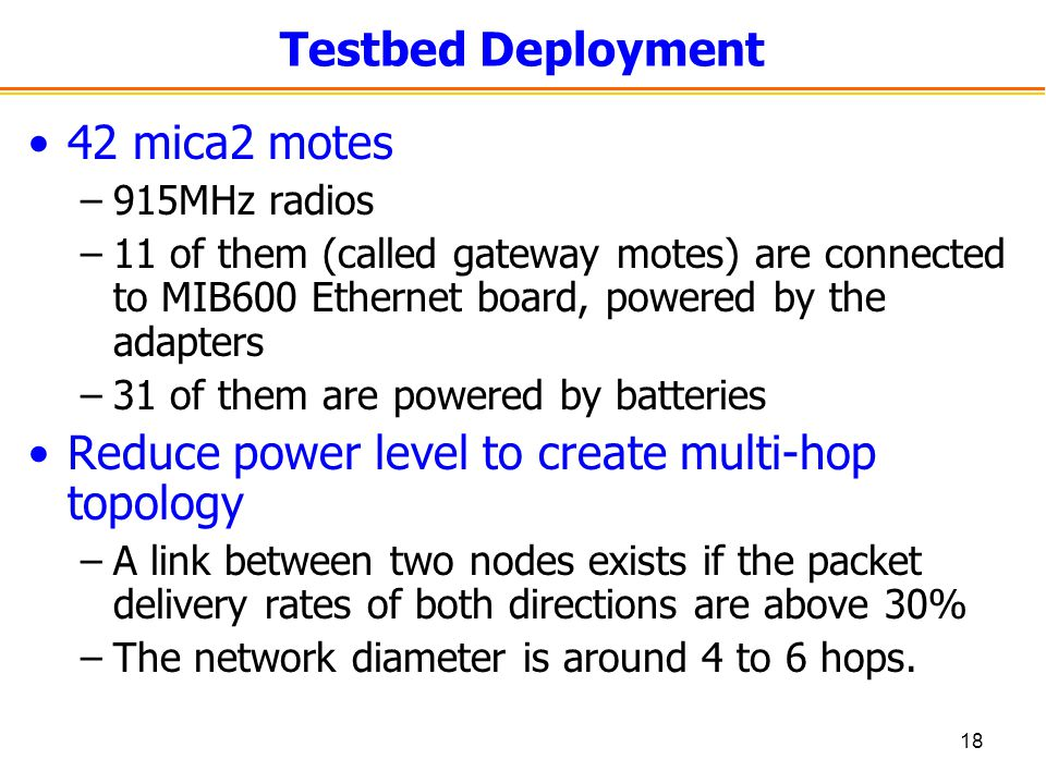 18 Testbed Deployment 42 mica2 motes –915MHz radios –11 of them (called gateway motes) are connected to MIB600 Ethernet board, powered by the adapters –31 of them are powered by batteries Reduce power level to create multi-hop topology –A link between two nodes exists if the packet delivery rates of both directions are above 30% –The network diameter is around 4 to 6 hops.