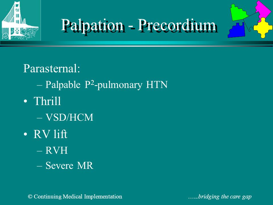 © Continuing Medical Implementation …...bridging the care gap Precordium-Palpation Parasternal Lift: RVE or severe MR Thrill: VSD, HOCM (IHSS) Palpable P2 (ULSB): pulmonary hypertension Medial retraction LVE Lateral retraction RVE