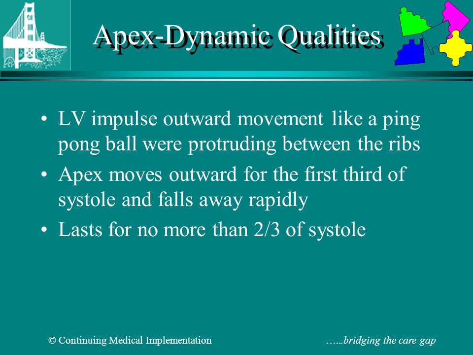 © Continuing Medical Implementation …...bridging the care gap Sustained Apex: correlates with pressure overload ( > 2/3 systole-hangs out to S2) AS, LVH or LV systolic dysfunction Hyperdynamic Apex: correlates with volume overload AR/MR palpable S4 (atrial kick) palpable S1 (MS) palpable non-ejection click (MVP) Apex–Dynamic Abnormalities