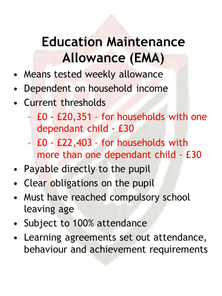 Education Maintenance Allowance (EMA) Means tested weekly allowance Dependent on household income Current thresholds –£0 - £20,351 – for households with one dependant child - £30 –£0 - £22,403 – for households with more than one dependant child - £30 Payable directly to the pupil Clear obligations on the pupil Must have reached compulsory school leaving age Subject to 100% attendance Learning agreements set out attendance, behaviour and achievement requirements