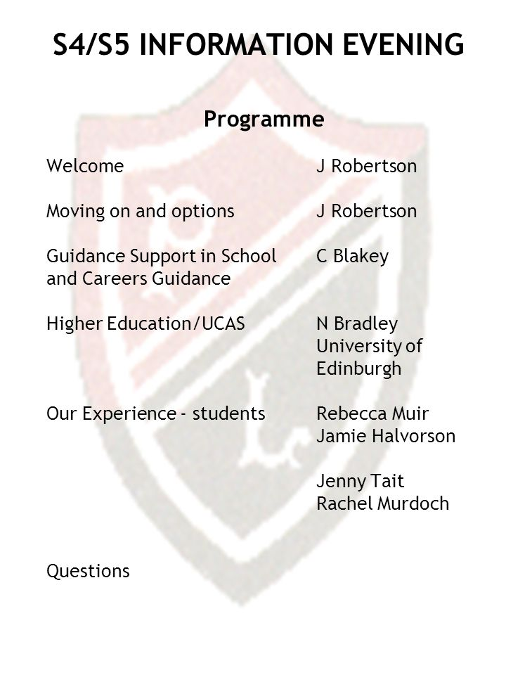 S4/S5 INFORMATION EVENING Programme Welcome J Robertson Moving on and optionsJ Robertson Guidance Support in School C Blakey and Careers Guidance Higher Education/UCASN Bradley University of Edinburgh Our Experience - studentsRebecca Muir Jamie Halvorson Jenny Tait Rachel Murdoch Questions