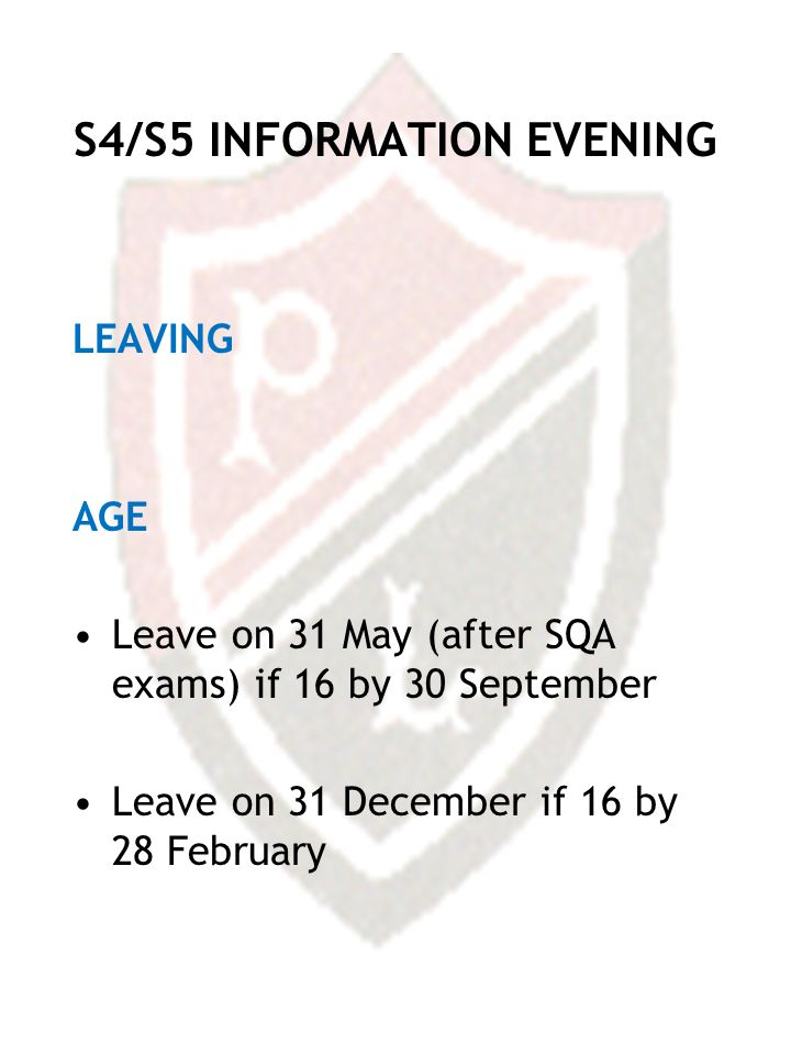 S4/S5 INFORMATION EVENING LEAVING AGE Leave on 31 May (after SQA exams) if 16 by 30 September Leave on 31 December if 16 by 28 February