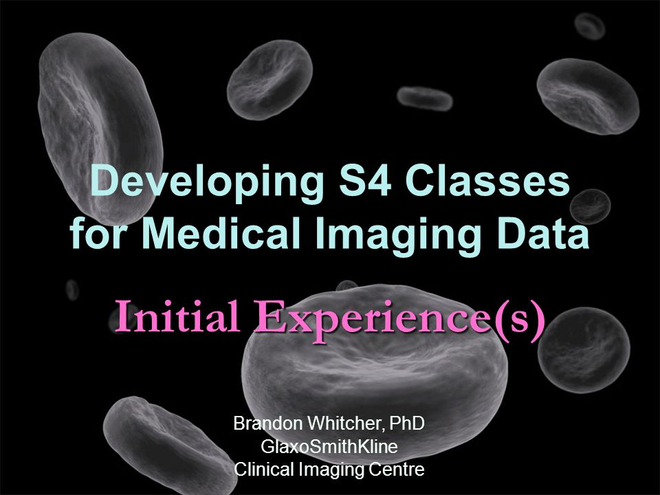 Initial Experience(s) Developing S4 Classes for Medical Imaging Data Brandon Whitcher, PhD GlaxoSmithKline Clinical Imaging Centre