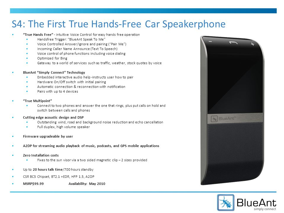 True Hands Free - Intuitive Voice Control for easy hands free operation Handsfree Trigger: BlueAnt Speak To Me Voice Controlled Answer/Ignore and pairing ( Pair Me ) Incoming Caller Name Announce (Text To Speech) Voice control of phone functions including voice dialing Optimized for Bing Gateway to a world of services such as traffic, weather, stock quotes by voice BlueAnt Simply Connect Technology Embedded interactive audio help -instructs user how to pair Hardware On/Off switch with initial pairing Automatic connection & reconnection with notification Pairs with up to 4 devices True Multipoint Connect to two phones and answer the one that rings, plus put calls on hold and switch between calls and phones Cutting edge acoustic design and DSP Outstanding wind, road and background noise reduction and echo cancellation Full duplex, high volume speaker Firmware upgradeable by user A2DP for streaming audio playback of music, podcasts, and GPS mobile applications Zero Installation costs Fixes to the sun visor via a two sided magnetic clip – 2 sizes provided Up to 20 hours talk time/700 hours standby CSR BC5 Chipset, BT2.1 +EDR, HFP 1.5, A2DP MSRP$99.99Availability: May 2010