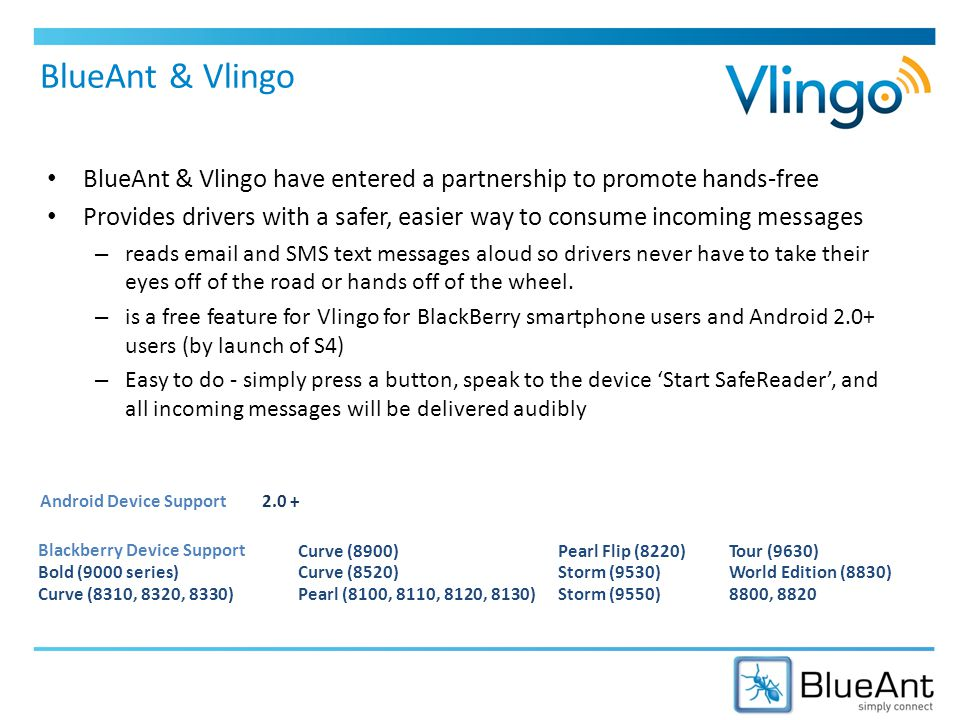BlueAnt & Vlingo BlueAnt & Vlingo have entered a partnership to promote hands-free Provides drivers with a safer, easier way to consume incoming messages – reads email and SMS text messages aloud so drivers never have to take their eyes off of the road or hands off of the wheel.