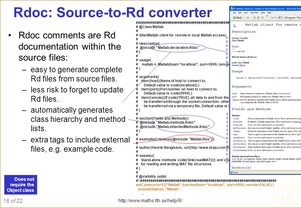16 of 22 http://www.maths.lth.se/help/R/ Rdoc: Source-to-Rd converter Rdoc comments are Rd documentation within the source files: –easy to generate complete Rd files from source files.
