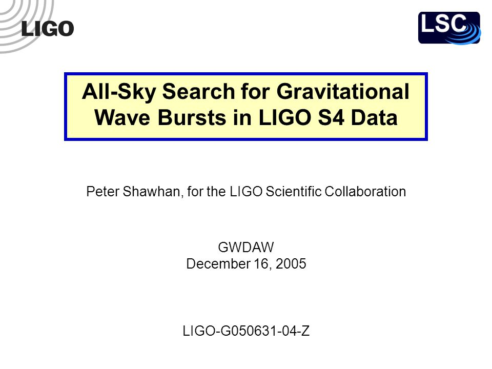 GWDAW, 16 Dec 2005 LIGO-G050631-04-Z 12 Rate Upper Limit Background rate estimate is not rigorous Non-circular time shifts don t sample all times equally Possible correlations introduced by data conditioning with common set of segments So take background to be zero for purposes of setting a limit (The conservative thing to do) Calculate a frequentist one-sided upper limit (90% C.L.) based on zero events passing all cuts R 90% = = 0.148 per day 15.53 days 2.303 (S2 rate limit: 0.26 per day)
