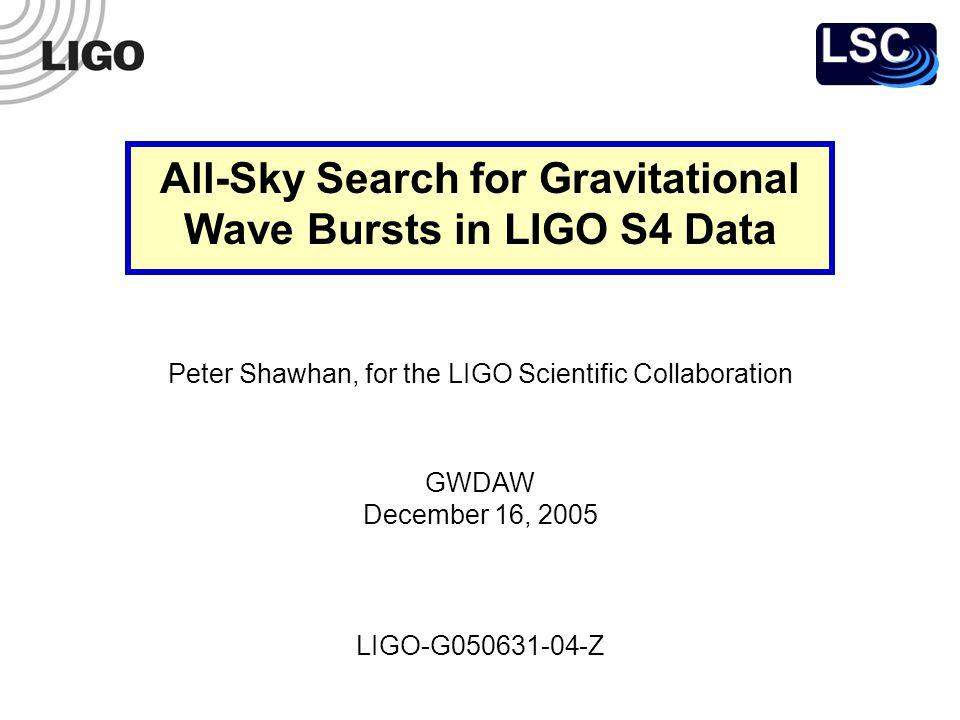 LIGO-G050631-04-Z Peter Shawhan, for the LIGO Scientific Collaboration GWDAW December 16, 2005 All-Sky Search for Gravitational Wave Bursts in LIGO S4 Data