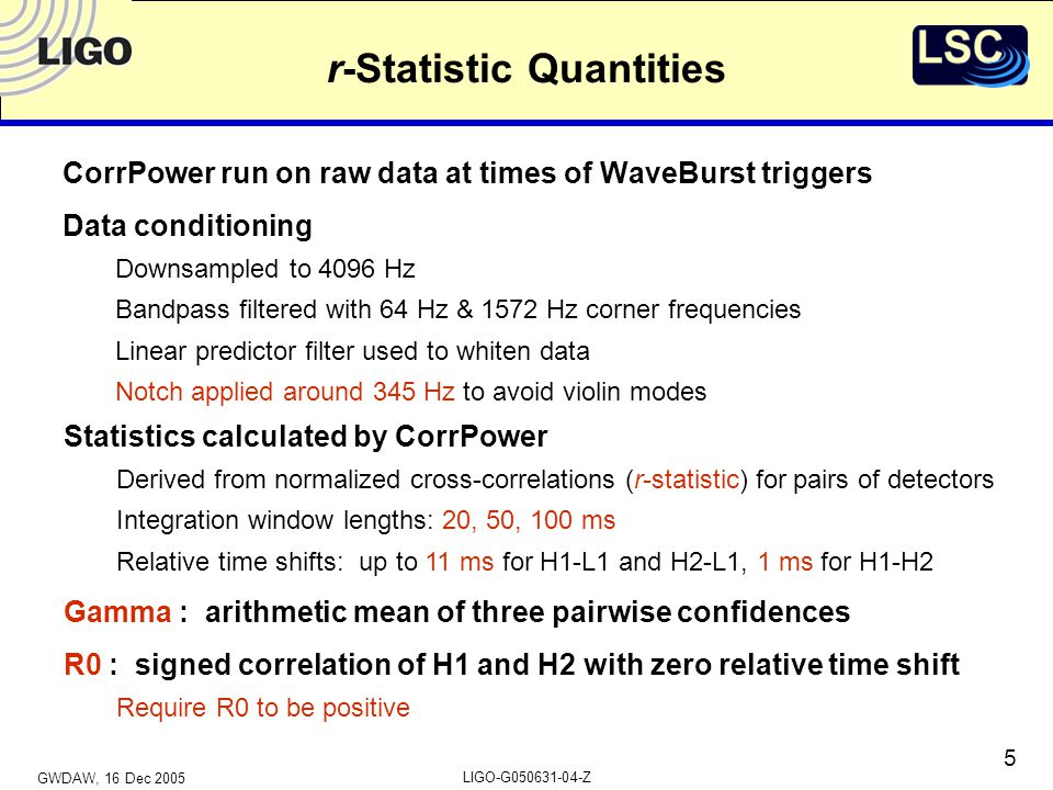 GWDAW, 16 Dec 2005 LIGO-G050631-04-Z 5 r-Statistic Quantities CorrPower run on raw data at times of WaveBurst triggers Data conditioning Downsampled to 4096 Hz Bandpass filtered with 64 Hz & 1572 Hz corner frequencies Linear predictor filter used to whiten data Notch applied around 345 Hz to avoid violin modes Statistics calculated by CorrPower Derived from normalized cross-correlations (r-statistic) for pairs of detectors Integration window lengths: 20, 50, 100 ms Relative time shifts: up to 11 ms for H1-L1 and H2-L1, 1 ms for H1-H2 Gamma : arithmetic mean of three pairwise confidences R0 : signed correlation of H1 and H2 with zero relative time shift Require R0 to be positive