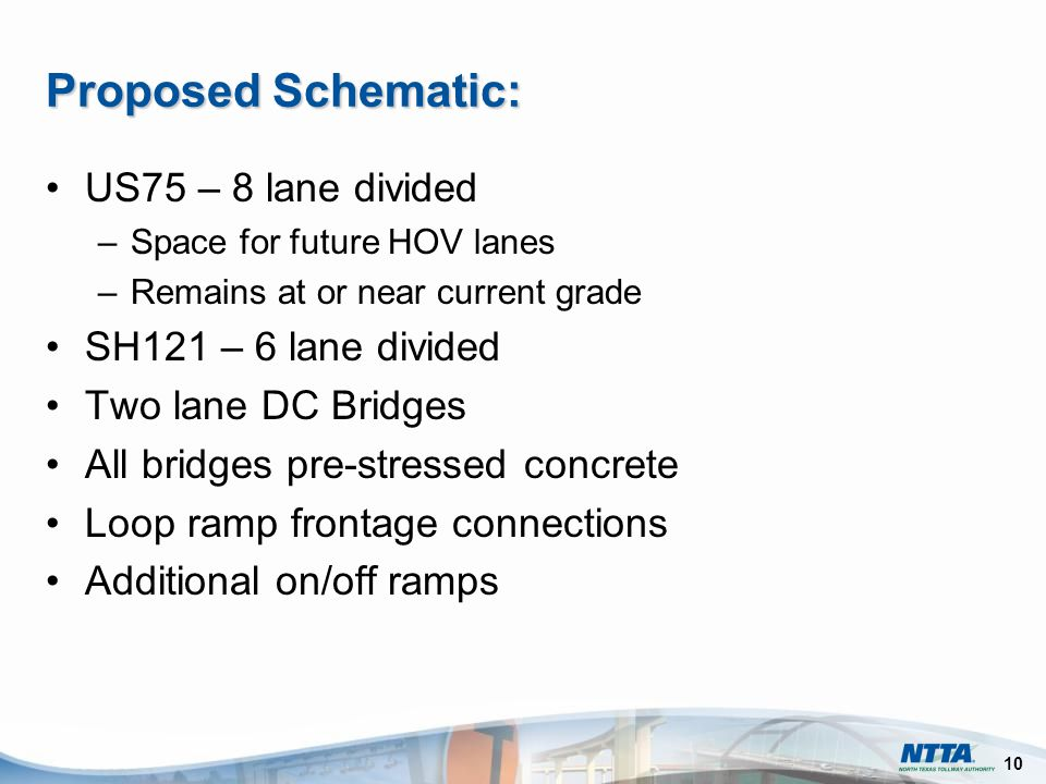 10 US75 – 8 lane divided –Space for future HOV lanes –Remains at or near current grade SH121 – 6 lane divided Two lane DC Bridges All bridges pre-stressed concrete Loop ramp frontage connections Additional on/off ramps Proposed Schematic: