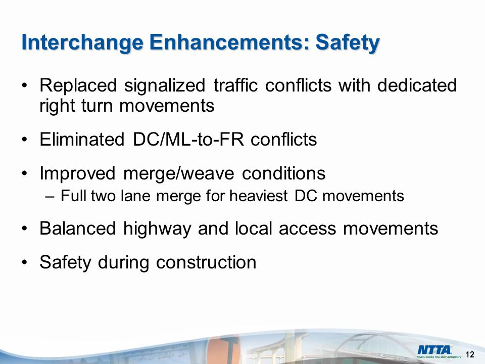 12 Interchange Enhancements: Safety Replaced signalized traffic conflicts with dedicated right turn movements Eliminated DC/ML-to-FR conflicts Improved merge/weave conditions –Full two lane merge for heaviest DC movements Balanced highway and local access movements Safety during construction