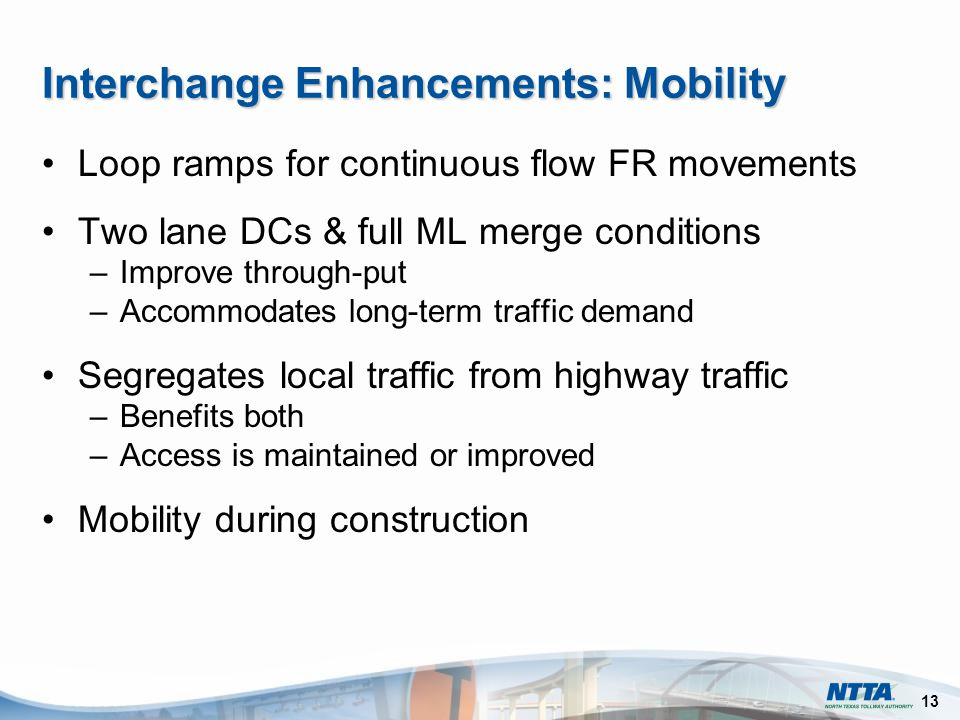 13 Interchange Enhancements: Mobility Loop ramps for continuous flow FR movements Two lane DCs & full ML merge conditions –Improve through-put –Accommodates long-term traffic demand Segregates local traffic from highway traffic –Benefits both –Access is maintained or improved Mobility during construction
