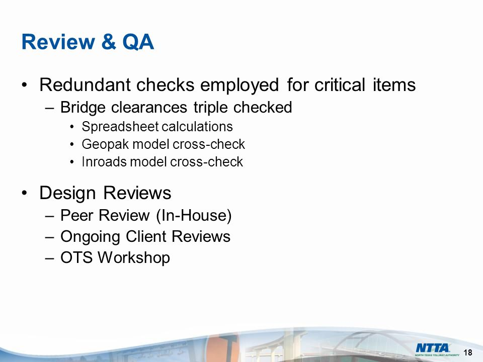 18 Review & QA Redundant checks employed for critical items –Bridge clearances triple checked Spreadsheet calculations Geopak model cross-check Inroads model cross-check Design Reviews –Peer Review (In-House) –Ongoing Client Reviews –OTS Workshop