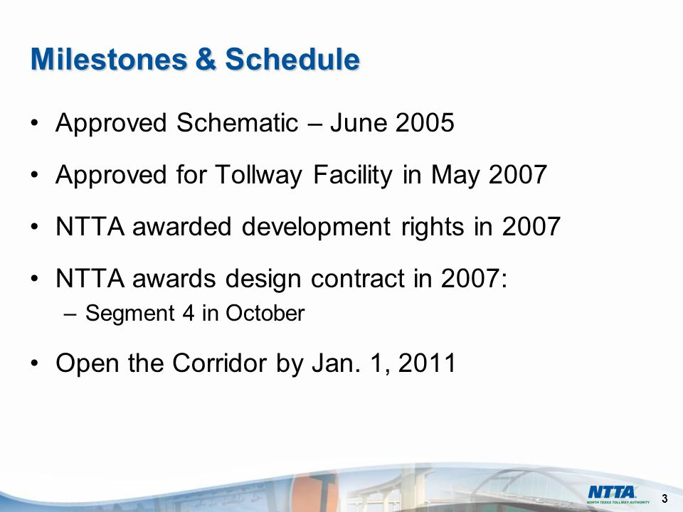 3 Milestones & Schedule Approved Schematic – June 2005 Approved for Tollway Facility in May 2007 NTTA awarded development rights in 2007 NTTA awards design contract in 2007: –Segment 4 in October Open the Corridor by Jan.