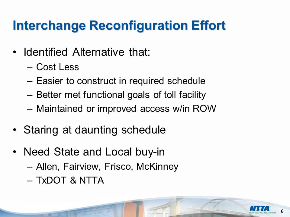 6 Interchange Reconfiguration Effort Identified Alternative that: –Cost Less –Easier to construct in required schedule –Better met functional goals of toll facility –Maintained or improved access w/in ROW Staring at daunting schedule Need State and Local buy-in –Allen, Fairview, Frisco, McKinney –TxDOT & NTTA