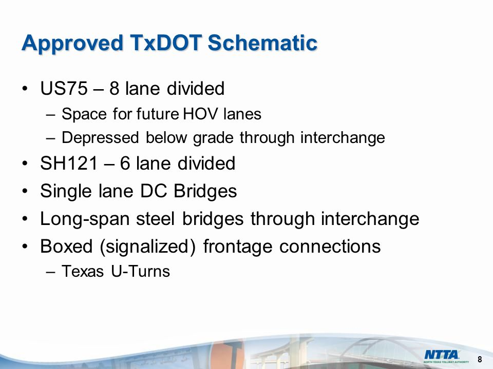 8 Approved TxDOT Schematic US75 – 8 lane divided –Space for future HOV lanes –Depressed below grade through interchange SH121 – 6 lane divided Single lane DC Bridges Long-span steel bridges through interchange Boxed (signalized) frontage connections –Texas U-Turns