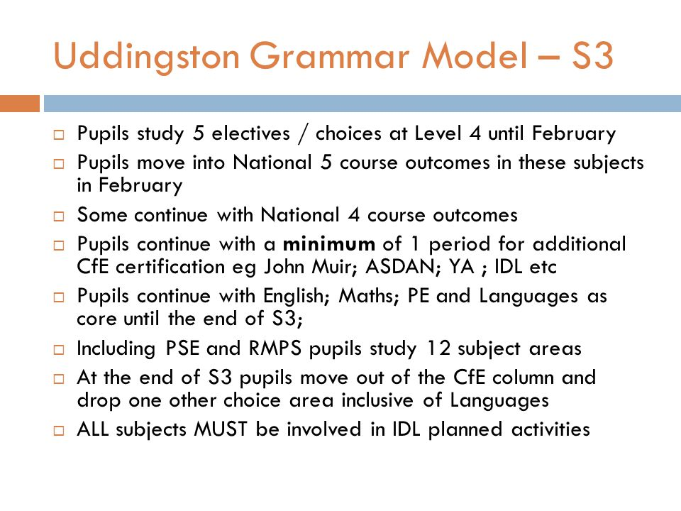 Uddingston Grammar Model – S3  Pupils study 5 electives / choices at Level 4 until February  Pupils move into National 5 course outcomes in these subjects in February  Some continue with National 4 course outcomes  Pupils continue with a minimum of 1 period for additional CfE certification eg John Muir; ASDAN; YA ; IDL etc  Pupils continue with English; Maths; PE and Languages as core until the end of S3;  Including PSE and RMPS pupils study 12 subject areas  At the end of S3 pupils move out of the CfE column and drop one other choice area inclusive of Languages  ALL subjects MUST be involved in IDL planned activities