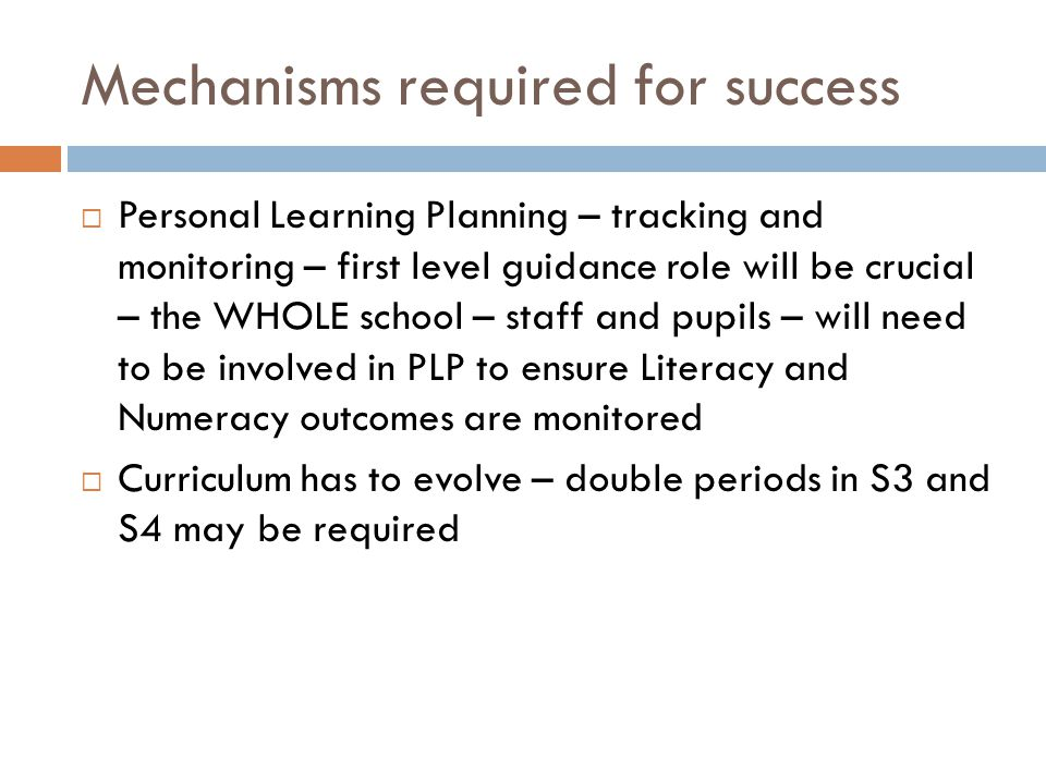 Mechanisms required for success  Personal Learning Planning – tracking and monitoring – first level guidance role will be crucial – the WHOLE school – staff and pupils – will need to be involved in PLP to ensure Literacy and Numeracy outcomes are monitored  Curriculum has to evolve – double periods in S3 and S4 may be required