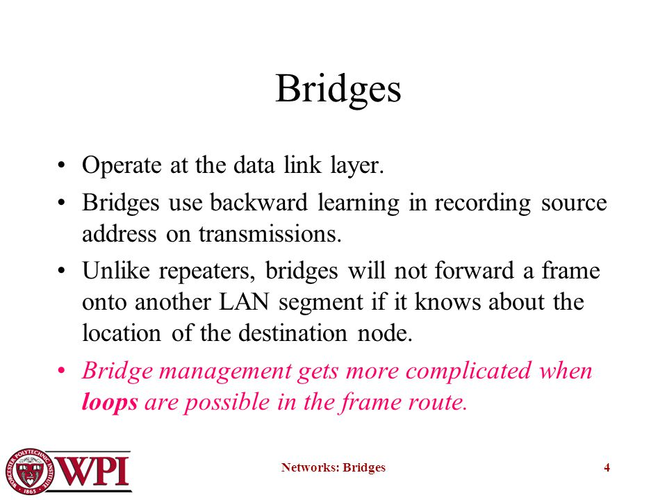 Networks: Bridges4 Bridges Operate at the data link layer. Bridges use backward learning in recording source address on transmissions. Unlike repeater