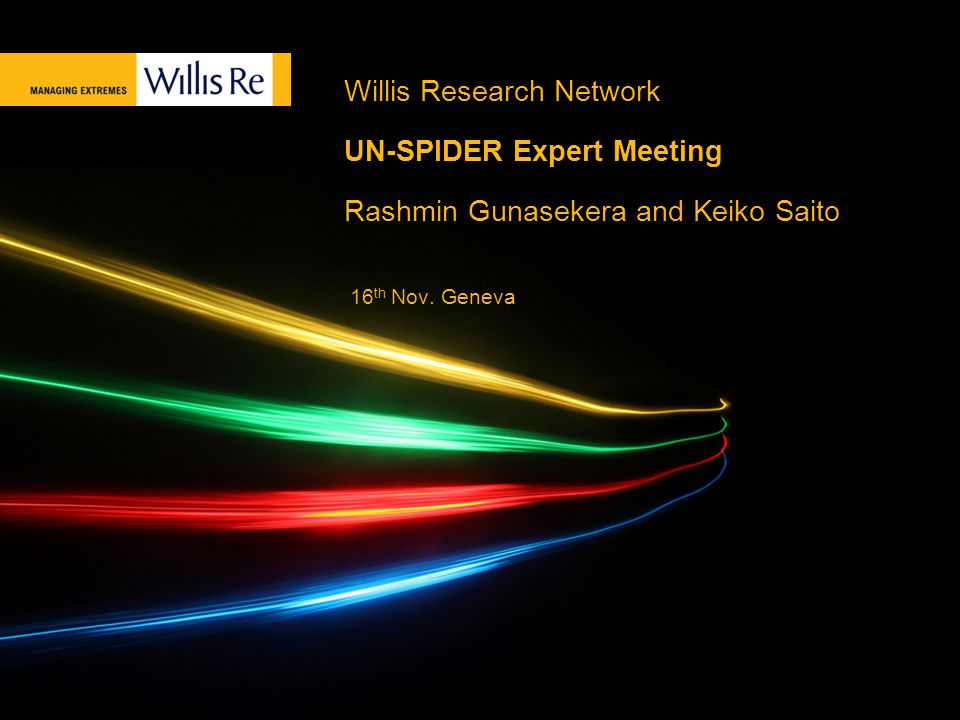 Willis Research Network UN-SPIDER Expert Meeting Rashmin Gunasekera and Keiko Saito 16 th Nov.