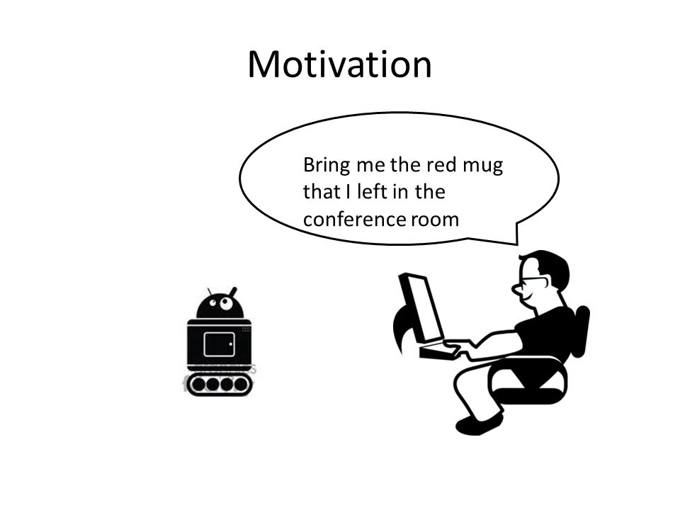 Motivation Bring me the red mug that I left in the conference room