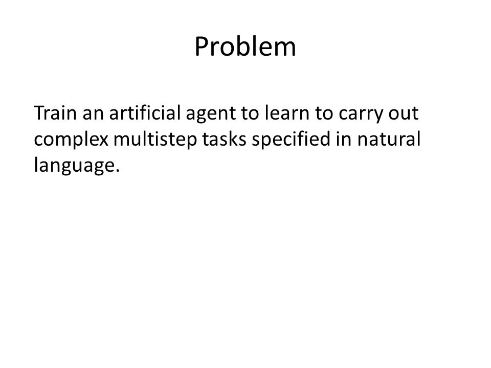 Train an artificial agent to learn to carry out complex multistep tasks specified in natural language.