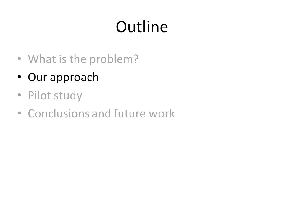 Outline What is the problem Our approach Pilot study Conclusions and future work