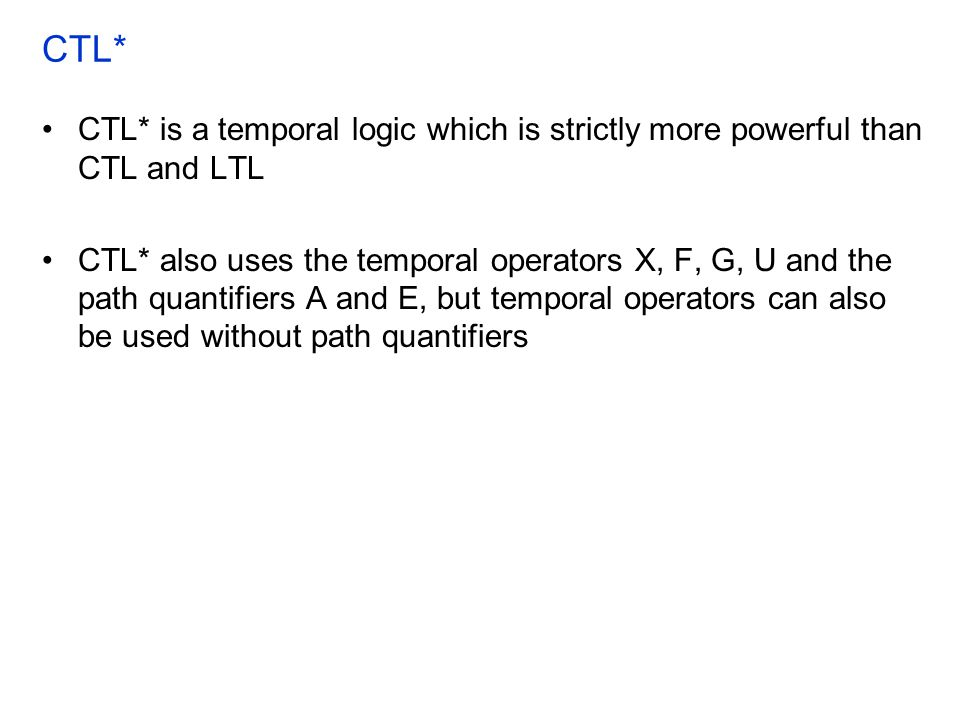 CTL* CTL* is a temporal logic which is strictly more powerful than CTL and LTL CTL* also uses the temporal operators X, F, G, U and the path quantifiers A and E, but temporal operators can also be used without path quantifiers