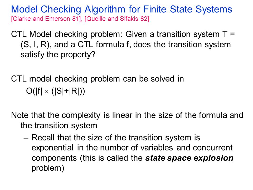 Model Checking Algorithm for Finite State Systems [Clarke and Emerson 81], [Queille and Sifakis 82] CTL Model checking problem: Given a transition system T = (S, I, R), and a CTL formula f, does the transition system satisfy the property.