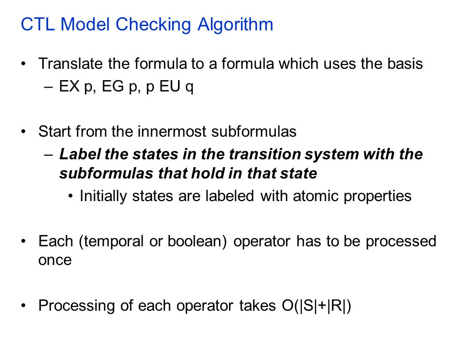 CTL Model Checking Algorithm Translate the formula to a formula which uses the basis –EX p, EG p, p EU q Start from the innermost subformulas –Label the states in the transition system with the subformulas that hold in that state Initially states are labeled with atomic properties Each (temporal or boolean) operator has to be processed once Processing of each operator takes O(|S|+|R|)