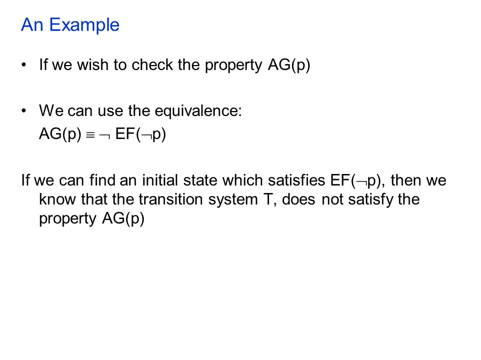 An Example If we wish to check the property AG(p) We can use the equivalence: AG(p)   EF(  p) If we can find an initial state which satisfies EF(  p), then we know that the transition system T, does not satisfy the property AG(p)